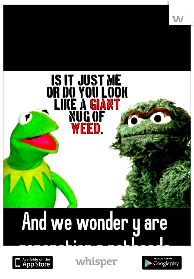 And we wonder y are generation r potheads