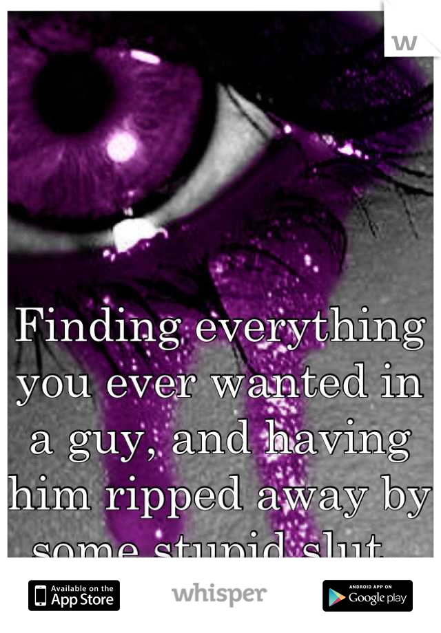 Finding everything you ever wanted in a guy, and having him ripped away by some stupid slut.