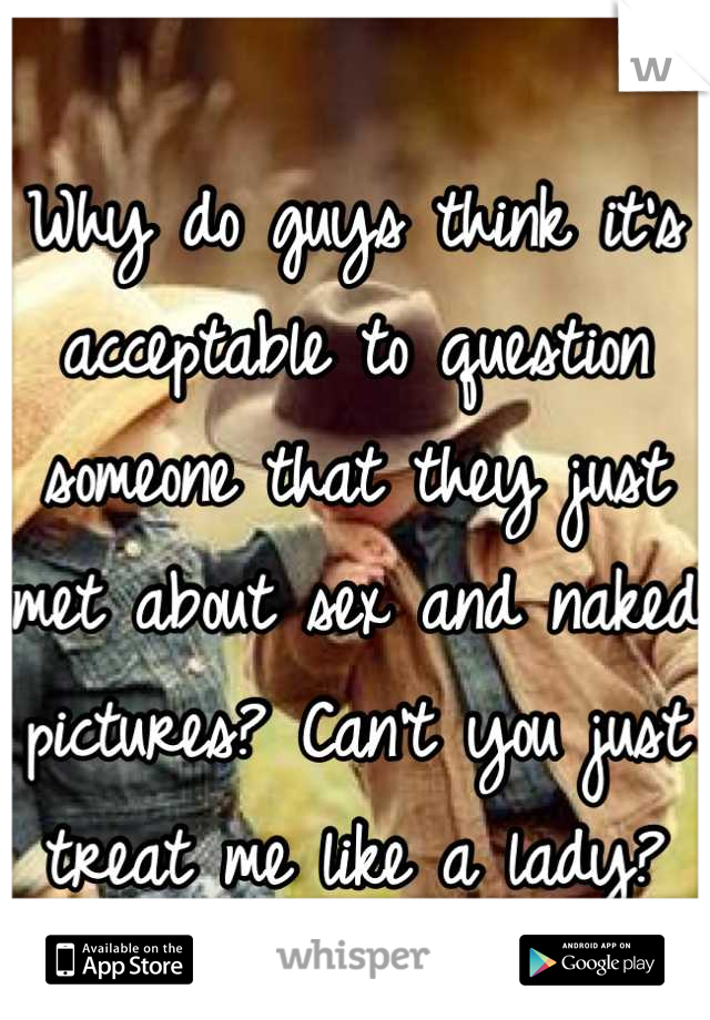 Why do guys think it's acceptable to question someone that they just met about sex and naked pictures? Can't you just treat me like a lady?