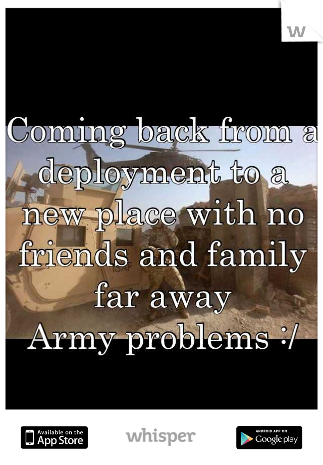Coming back from a deployment to a new place with no friends and family far away  Army problems :/