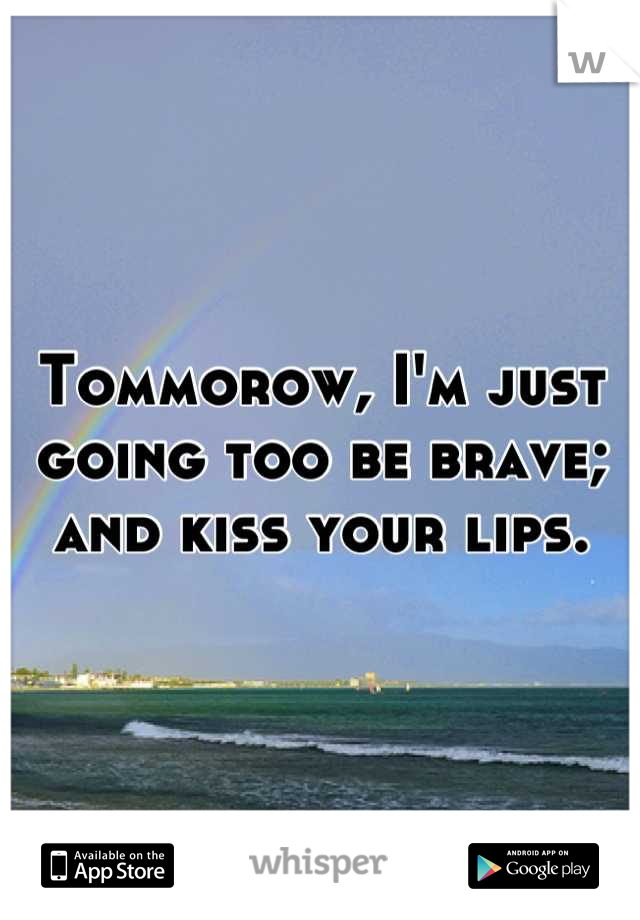 Tommorow, I'm just going too be brave; and kiss your lips.