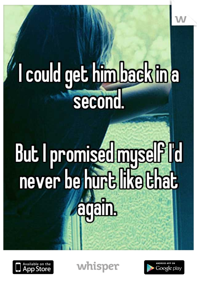I could get him back in a second.   But I promised myself I'd never be hurt like that again.