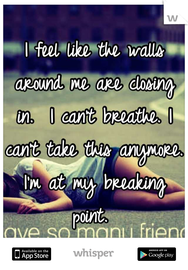 I feel like the walls around me are closing in.  I can't breathe. I can't take this anymore.  I'm at my breaking point.