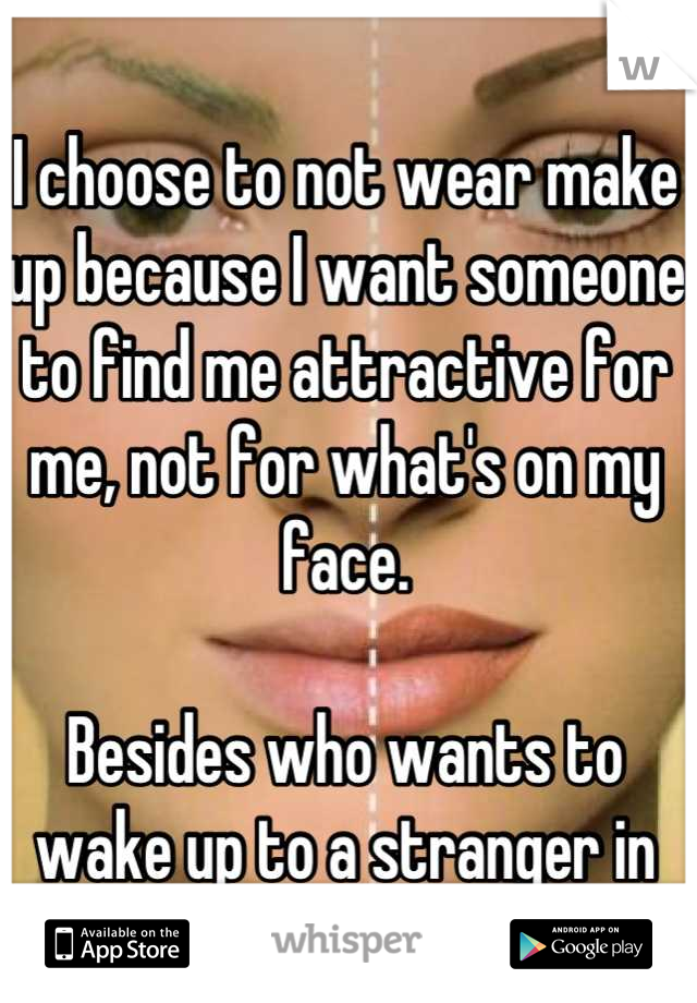I choose to not wear make up because I want someone to find me attractive for me, not for what's on my face.   Besides who wants to wake up to a stranger in their bed?