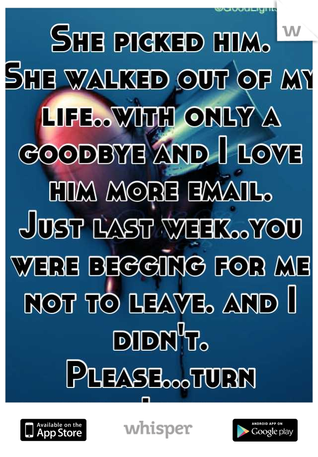 She picked him. She walked out of my life..with only a goodbye and I love him more email. Just last week..you were begging for me not to leave. and I didn't. Please...turn around..I love you..