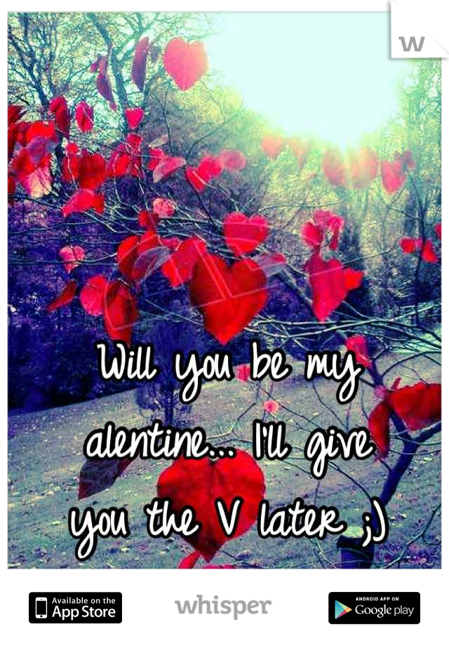 Will you be my alentine... I'll give you the V later ;)