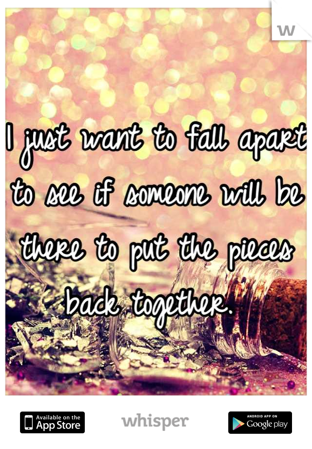 I just want to fall apart to see if someone will be there to put the pieces back together.