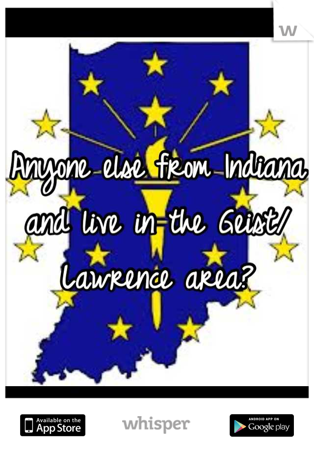 Anyone else from Indiana and live in the Geist/ Lawrence area?