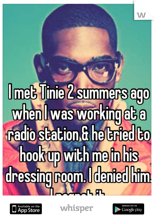 I met Tinie 2 summers ago when I was working at a radio station & he tried to hook up with me in his dressing room. I denied him. I regret it.