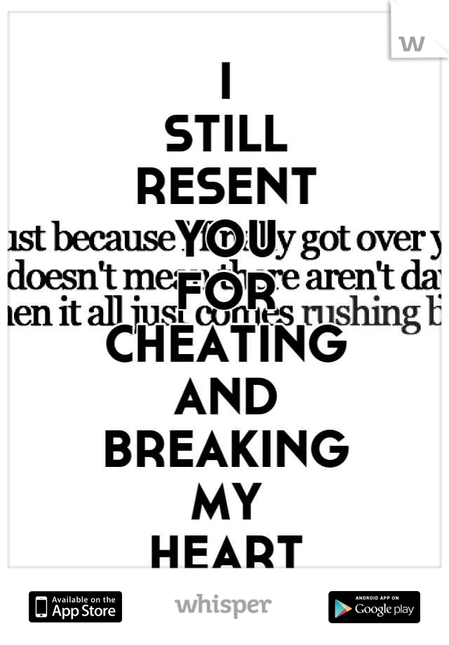 I STILL RESENT YOU FOR  CHEATING AND  BREAKING MY HEART