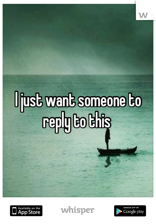 I just want someone to reply to this
