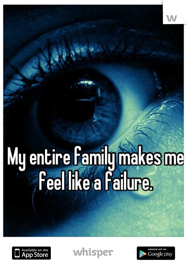 My entire family makes me feel like a failure.