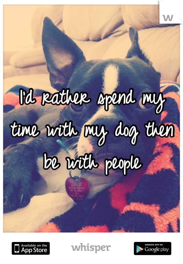 I'd rather spend my time with my dog then be with people