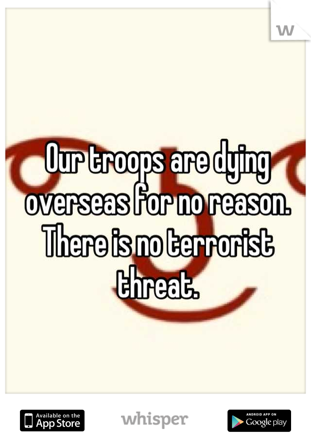 Our troops are dying overseas for no reason. There is no terrorist threat.