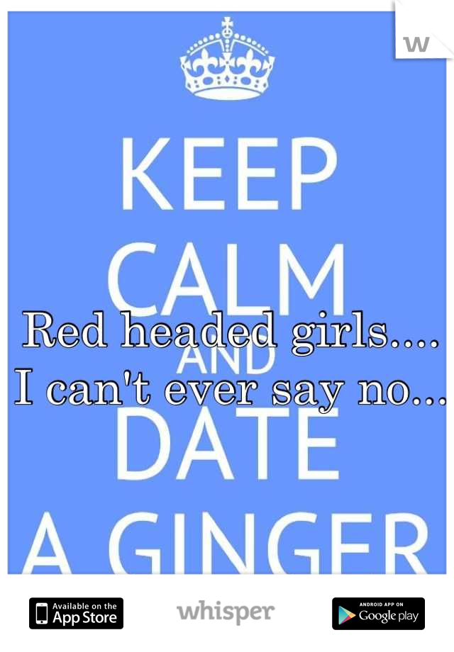 Red headed girls.... I can't ever say no...