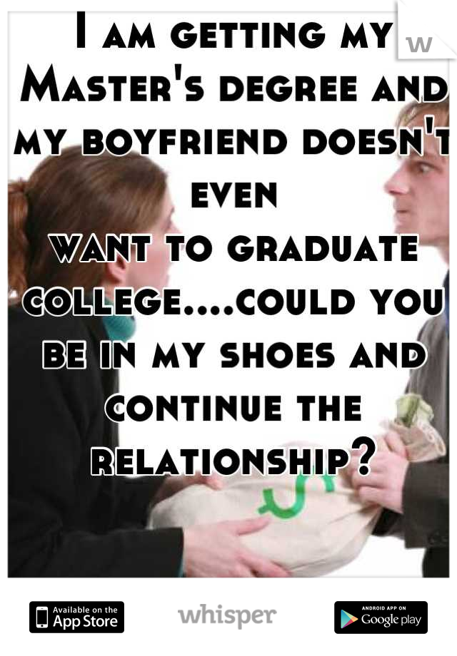 I am getting my Master's degree and my boyfriend doesn't even  want to graduate  college....could you be in my shoes and continue the relationship?