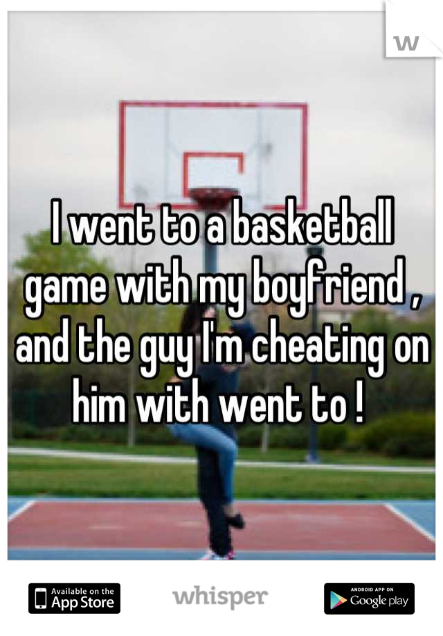I went to a basketball game with my boyfriend , and the guy I'm cheating on him with went to !
