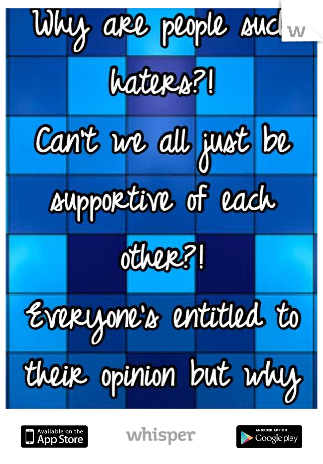Why are people such haters?!  Can't we all just be supportive of each other?!  Everyone's entitled to their opinion but why always so negative.