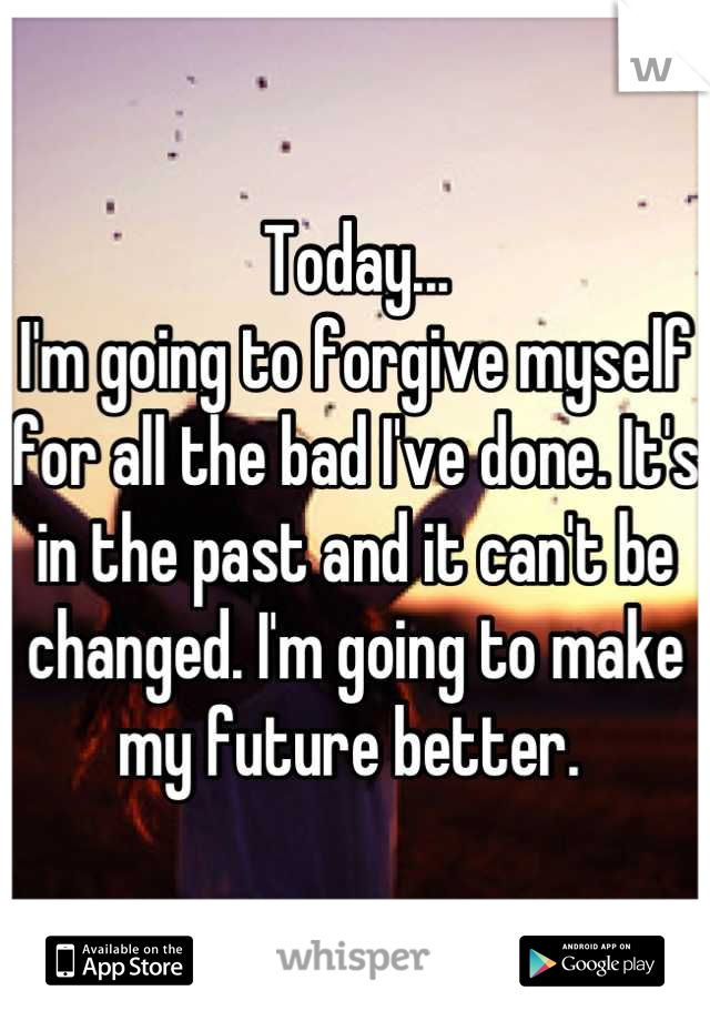 Today... I'm going to forgive myself for all the bad I've done. It's in the past and it can't be changed. I'm going to make my future better.