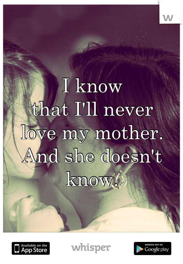 I know that I'll never love my mother. And she doesn't know.