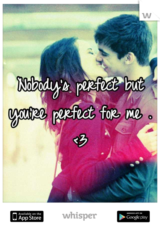 Nobody's perfect but you're perfect for me . <3
