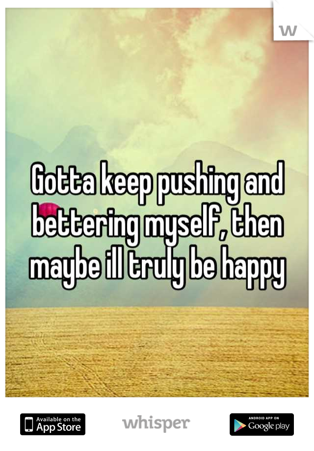 Gotta keep pushing and bettering myself, then maybe ill truly be happy