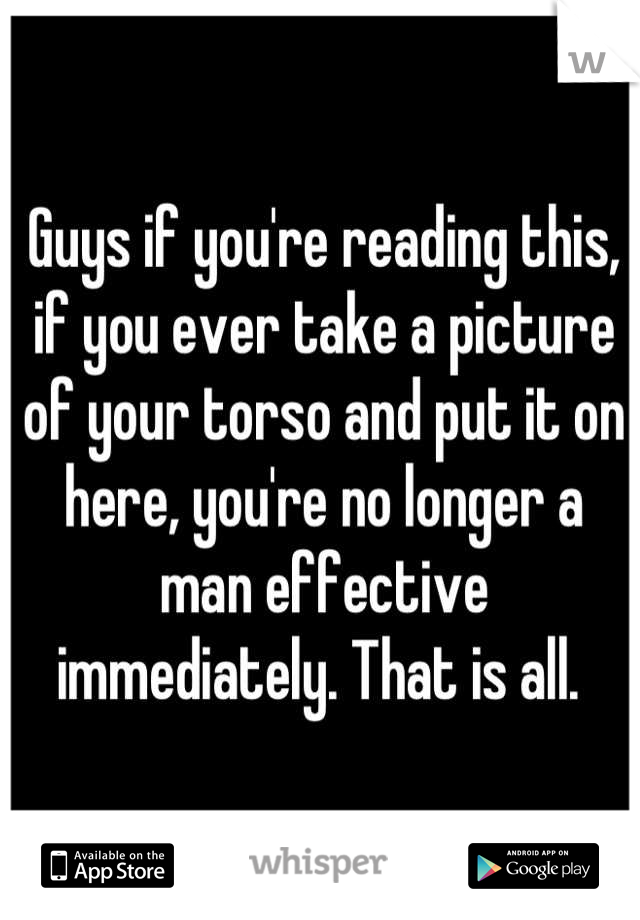 Guys if you're reading this, if you ever take a picture of your torso and put it on here, you're no longer a man effective immediately. That is all.