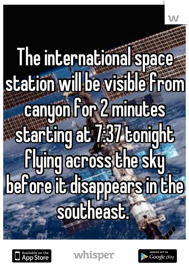 The international space station will be visible from canyon for 2 minutes starting at 7:37 tonight flying across the sky before it disappears in the southeast.