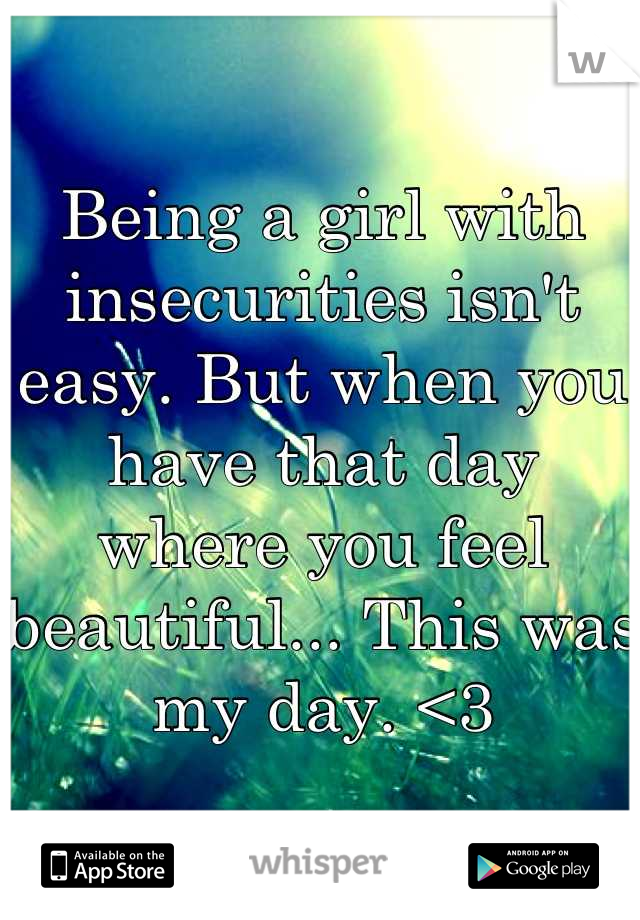 Being a girl with insecurities isn't easy. But when you have that day where you feel beautiful... This was my day. <3