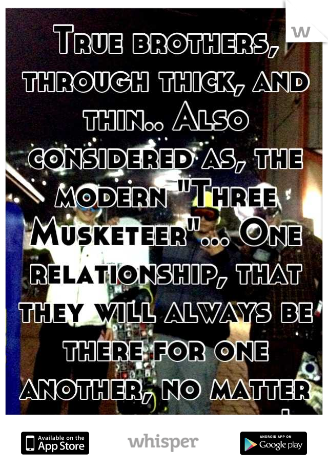 "True brothers, through thick, and thin.. Also considered as, the modern ""Three Musketeer""... One relationship, that they will always be there for one another, no matter the circumstance!"