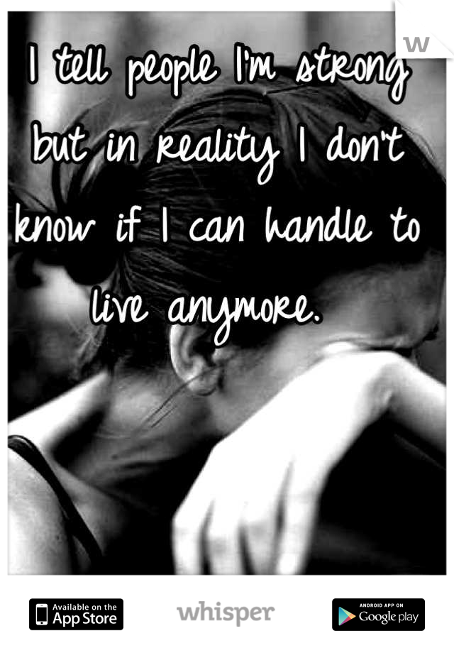 I tell people I'm strong but in reality I don't know if I can handle to live anymore.