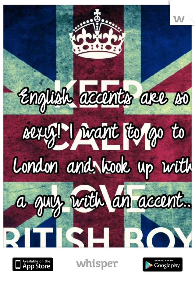 English accents are so sexy! I want to go to London and hook up with a guy with an accent..