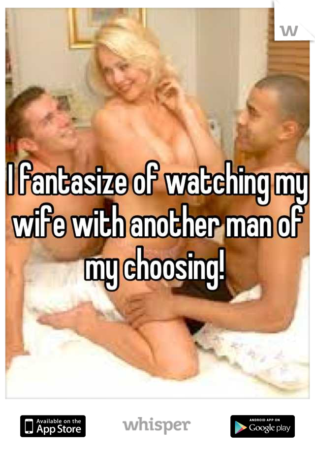I fantasize of watching my wife with another man of my choosing!