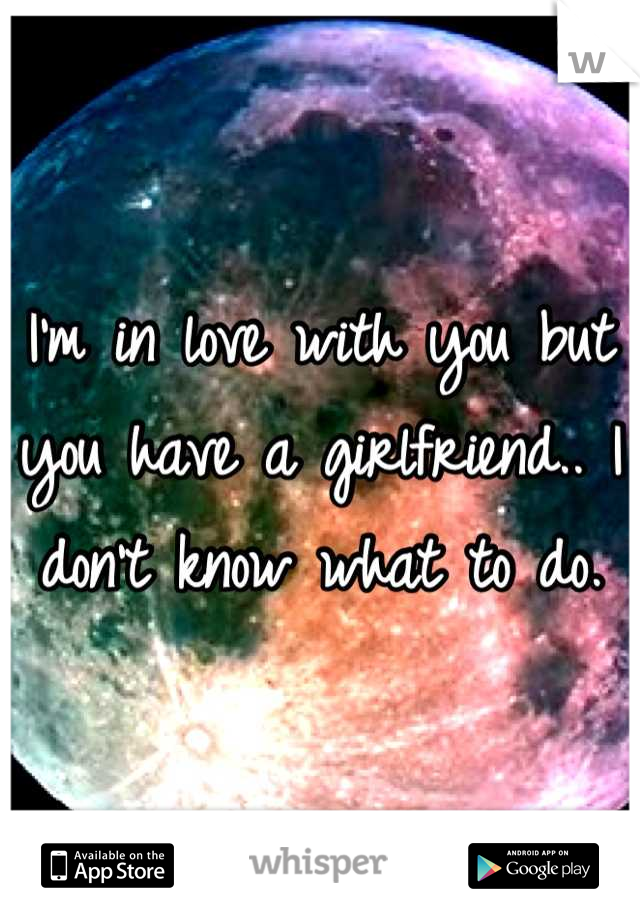 I'm in love with you but you have a girlfriend.. I don't know what to do.