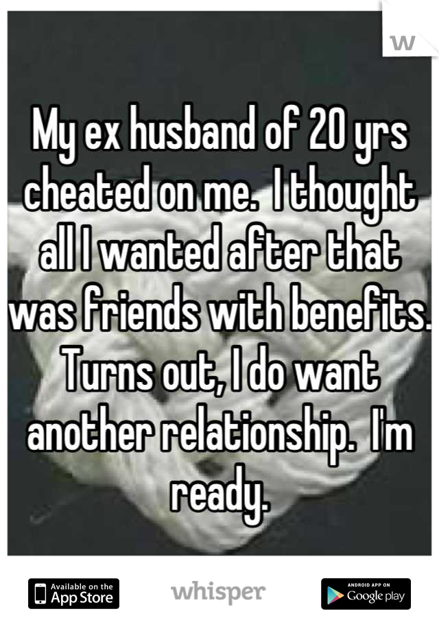 My ex husband of 20 yrs cheated on me.  I thought all I wanted after that was friends with benefits.  Turns out, I do want another relationship.  I'm ready.