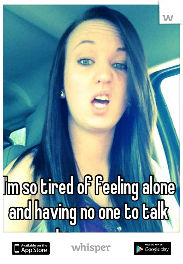 I'm so tired of feeling alone and having no one to talk to. -____-