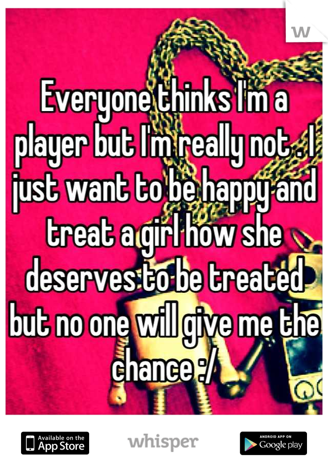 Everyone thinks I'm a player but I'm really not . I just want to be happy and treat a girl how she deserves to be treated but no one will give me the chance :/