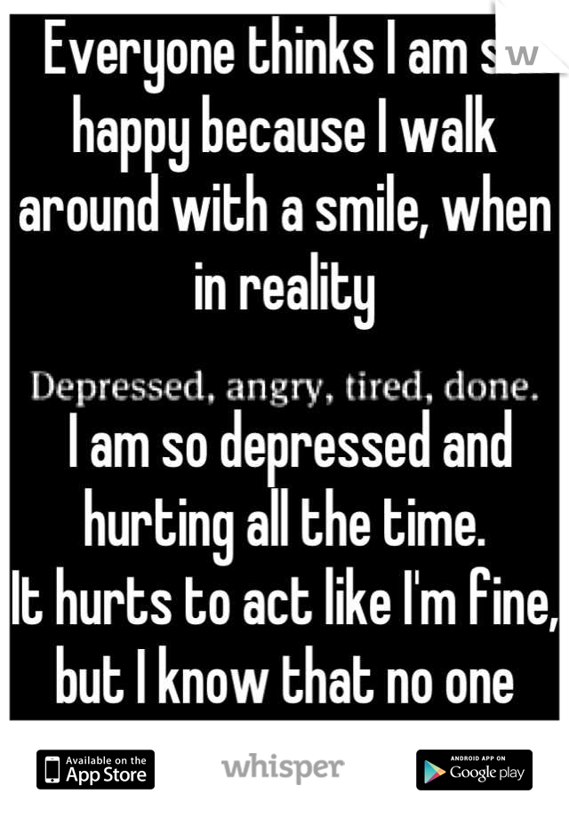 Everyone thinks I am so happy because I walk around with a smile, when in reality   I am so depressed and hurting all the time. It hurts to act like I'm fine, but I know that no one cares.