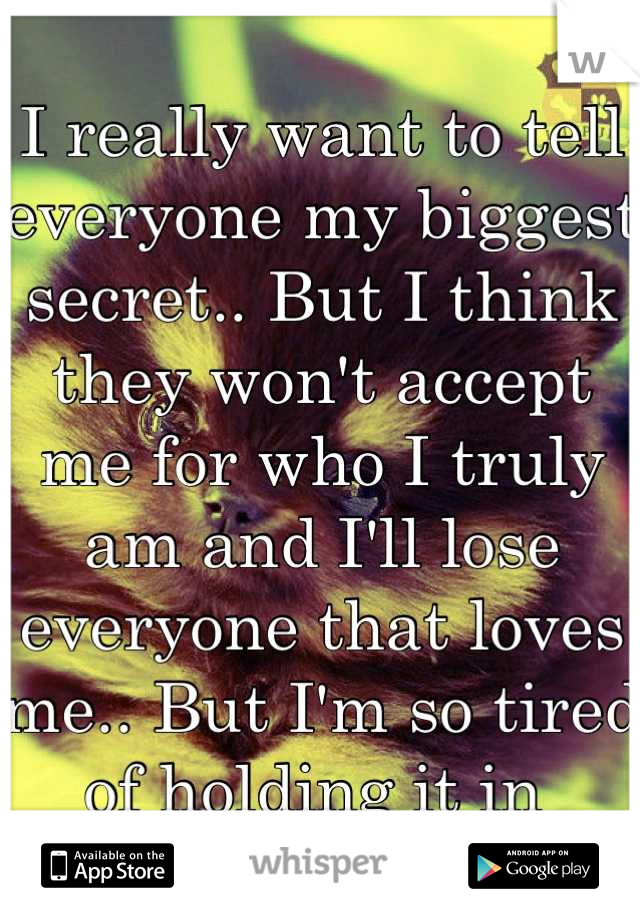I really want to tell everyone my biggest secret.. But I think they won't accept me for who I truly am and I'll lose everyone that loves me.. But I'm so tired of holding it in