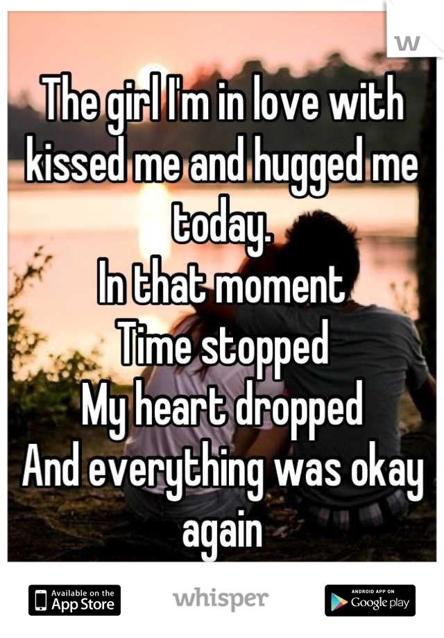 The girl I'm in love with kissed me and hugged me today. In that moment Time stopped My heart dropped And everything was okay again