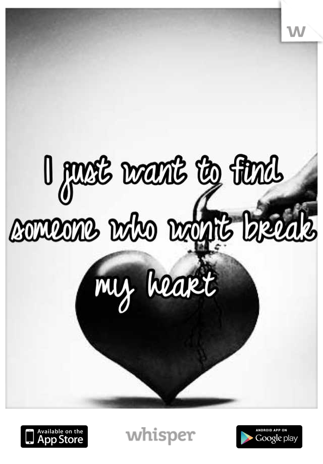I just want to find someone who won't break my heart