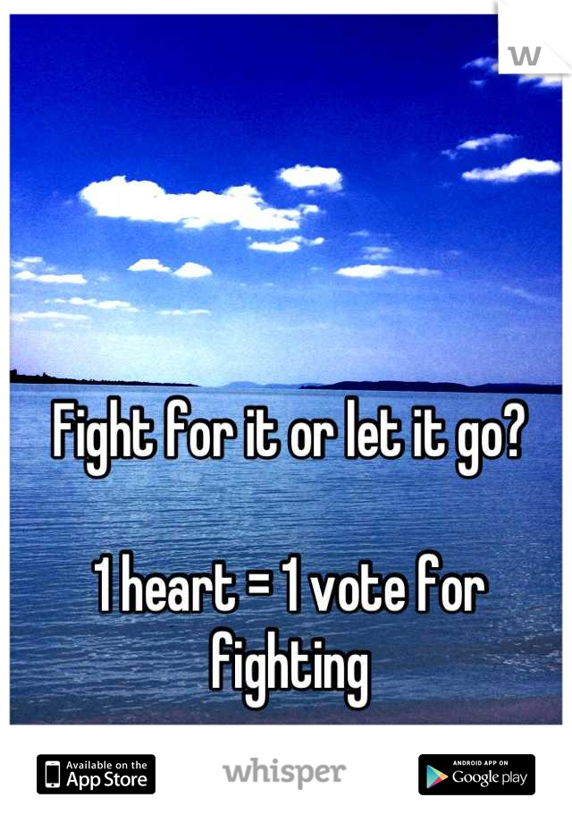 Fight for it or let it go?   1 heart = 1 vote for fighting