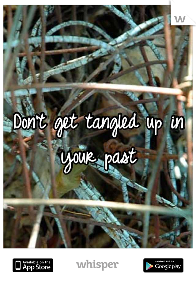 Don't get tangled up in your past