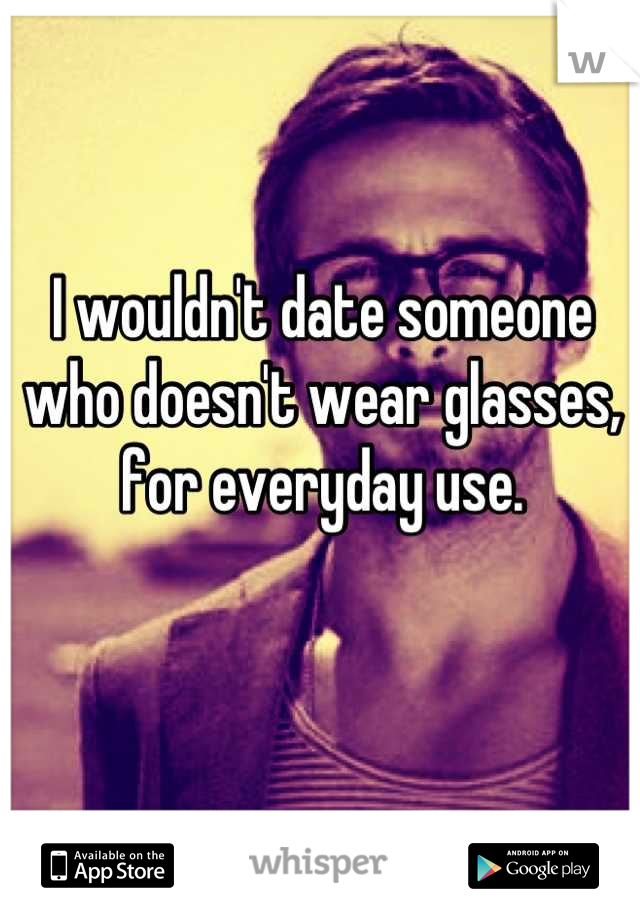 I wouldn't date someone who doesn't wear glasses, for everyday use.