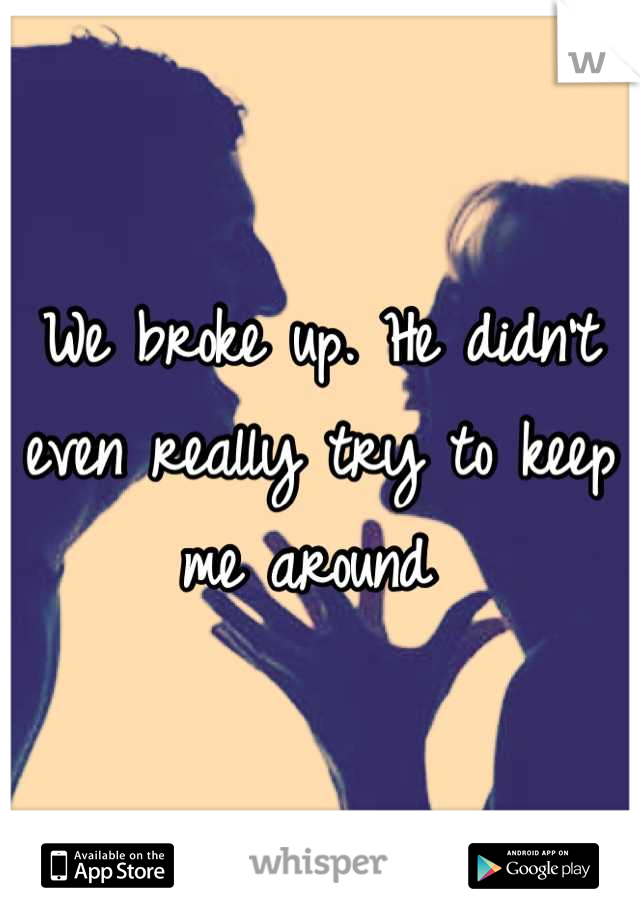 We broke up. He didn't even really try to keep me around