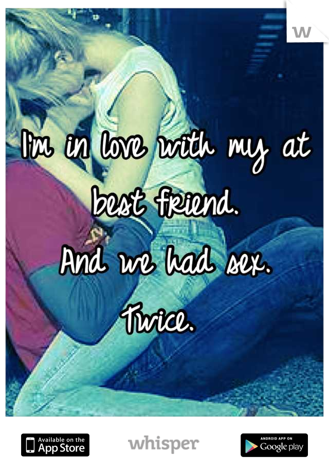 I'm in love with my at best friend.  And we had sex.  Twice.