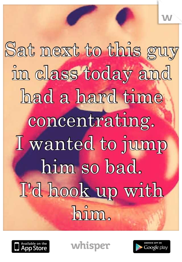 Sat next to this guy in class today and had a hard time concentrating. I wanted to jump him so bad. I'd hook up with him.
