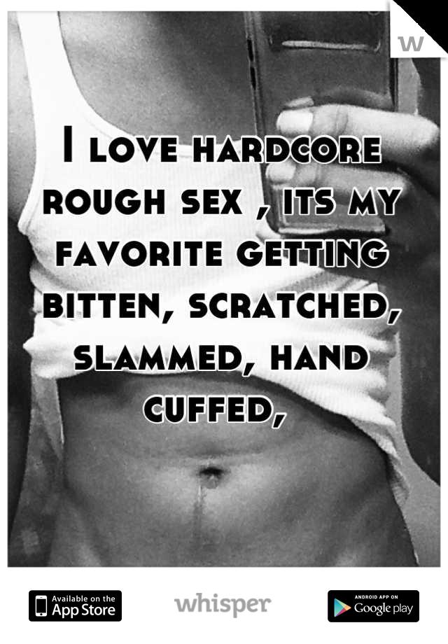 I love hardcore rough sex , its my favorite getting bitten, scratched, slammed, hand cuffed,