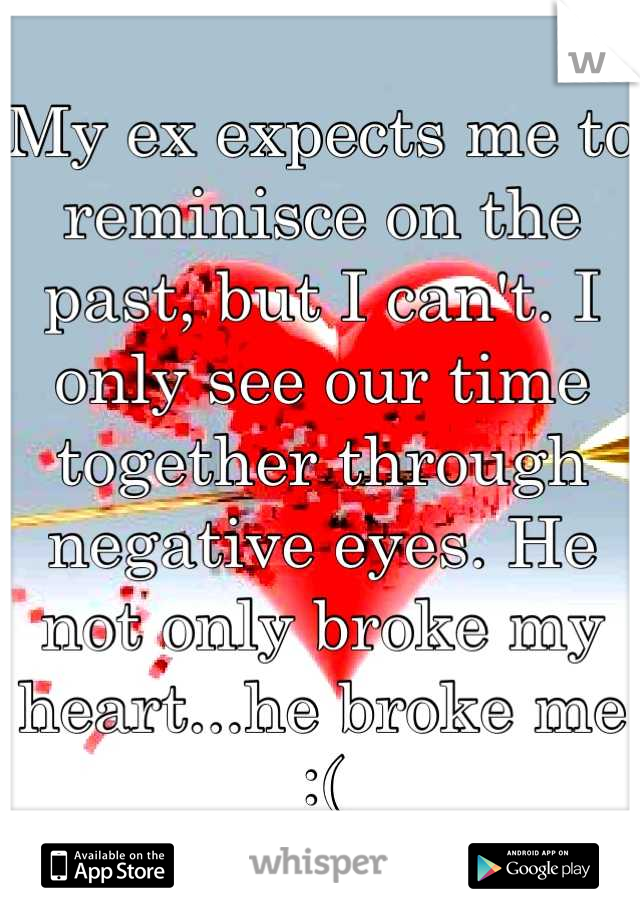 My ex expects me to reminisce on the past, but I can't. I only see our time together through negative eyes. He not only broke my heart...he broke me :(