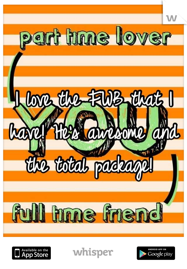 I love the FWB that I have! He's awesome and the total package!
